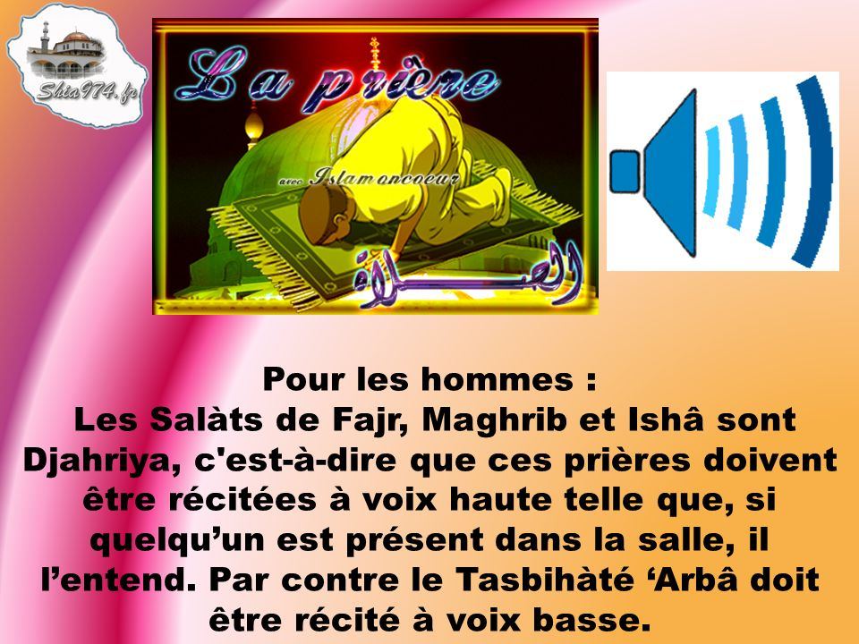 Pour les hommes : Les Salàts de Fajr, Maghrib et Ishâ sont Djahriya, c est-à-dire que ces prières doivent être récitées à voix haute telle que, si quelquun est présent dans la salle, il lentend.