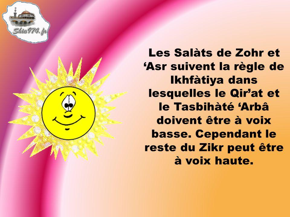 Les Salàts de Zohr et Asr suivent la règle de Ikhfàtiya dans lesquelles le Qirat et le Tasbihàté Arbâ doivent être à voix basse.