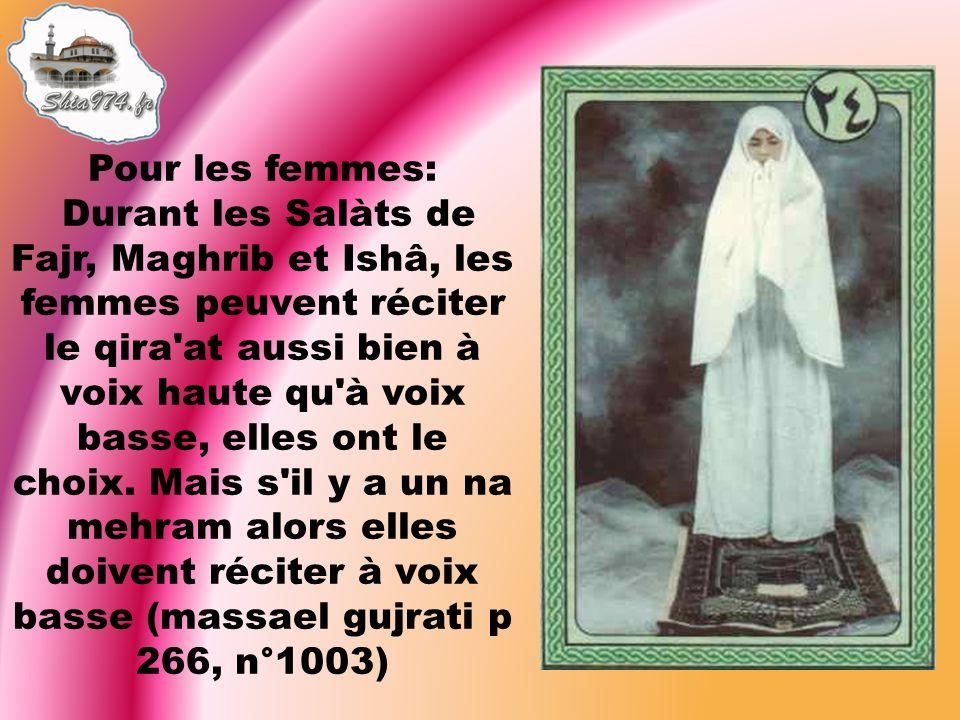 Pour les femmes: Durant les Salàts de Fajr, Maghrib et Ishâ, les femmes peuvent réciter le qira'at aussi bien à voix haute qu'à voix basse, elles ont