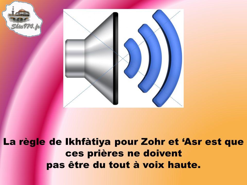 La règle de Ikhfàtiya pour Zohr et Asr est que ces prières ne doivent pas être du tout à voix haute.