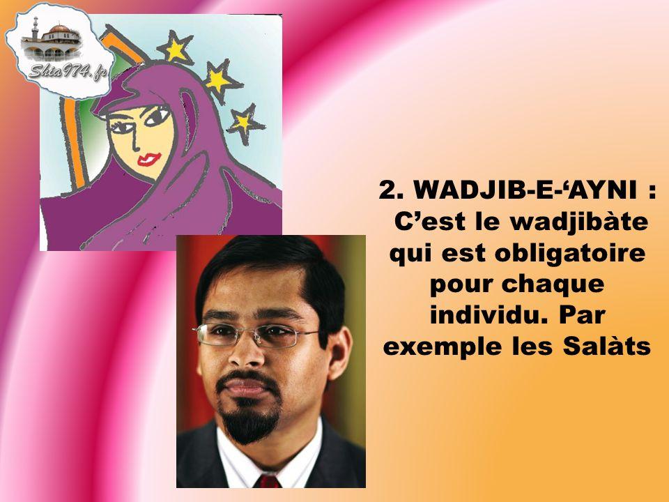 2. WADJIB-E-AYNI : Cest le wadjibàte qui est obligatoire pour chaque individu. Par exemple les Salàts