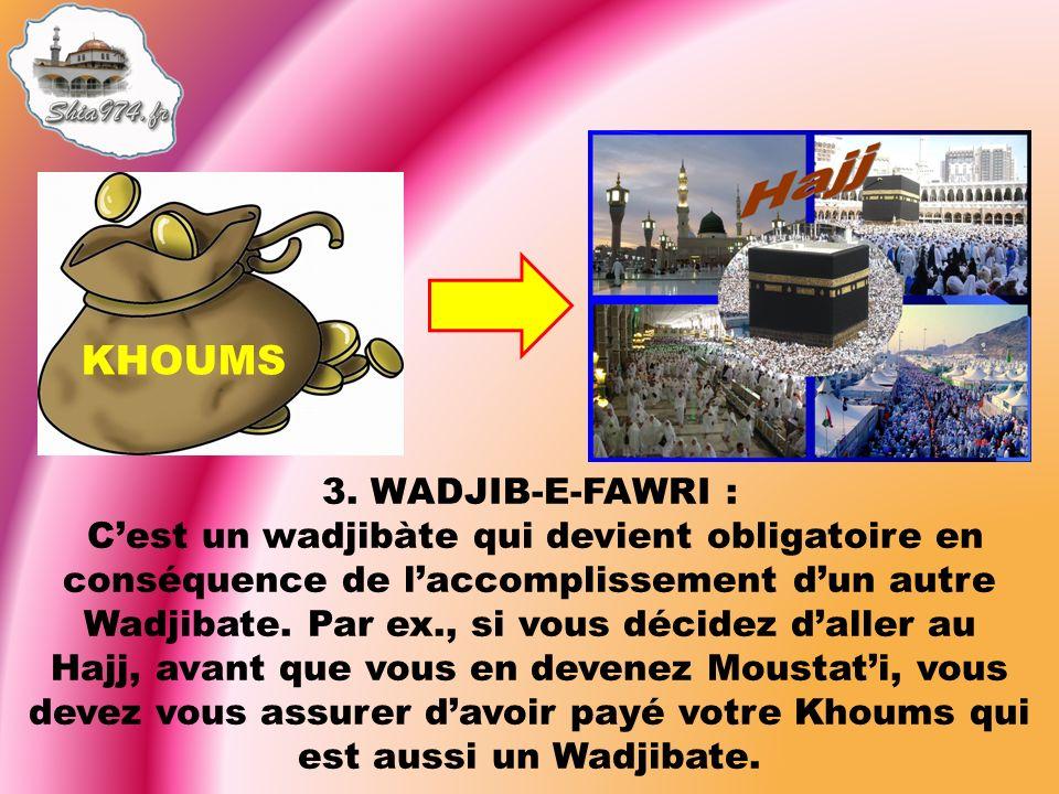 3. WADJIB-E-FAWRI : Cest un wadjibàte qui devient obligatoire en conséquence de laccomplissement dun autre Wadjibate. Par ex., si vous décidez daller