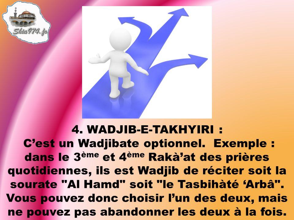 4. WADJIB-E-TAKHYIRI : Cest un Wadjibate optionnel. Exemple : dans le 3 ème et 4 ème Rakàat des prières quotidiennes, ils est Wadjib de réciter soit l