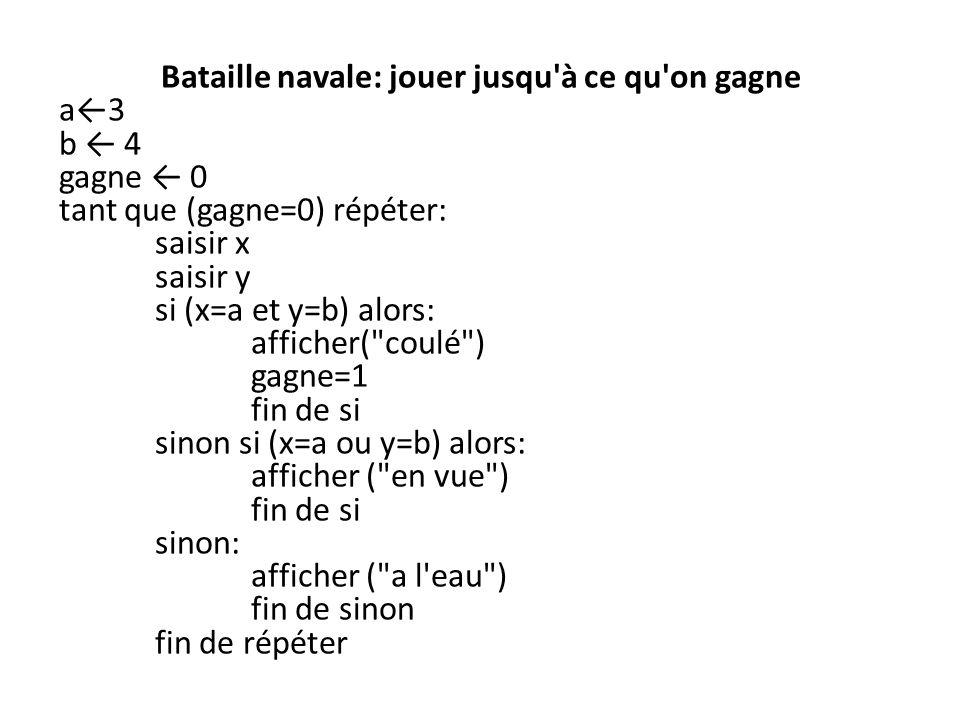 Bataille navale: jouer jusqu à ce qu on gagne a3 b 4 gagne 0 tant que (gagne=0) répéter: saisir x saisir y si (x=a et y=b) alors: afficher( coulé ) gagne=1 fin de si sinon si (x=a ou y=b) alors: afficher ( en vue ) fin de si sinon: afficher ( a l eau ) fin de sinon fin de répéter