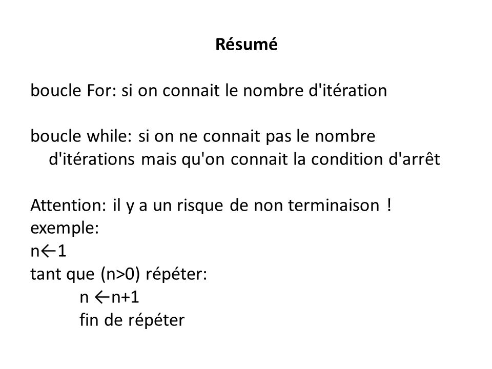 Résumé boucle For: si on connait le nombre d'itération boucle while: si on ne connait pas le nombre d'itérations mais qu'on connait la condition d'arr