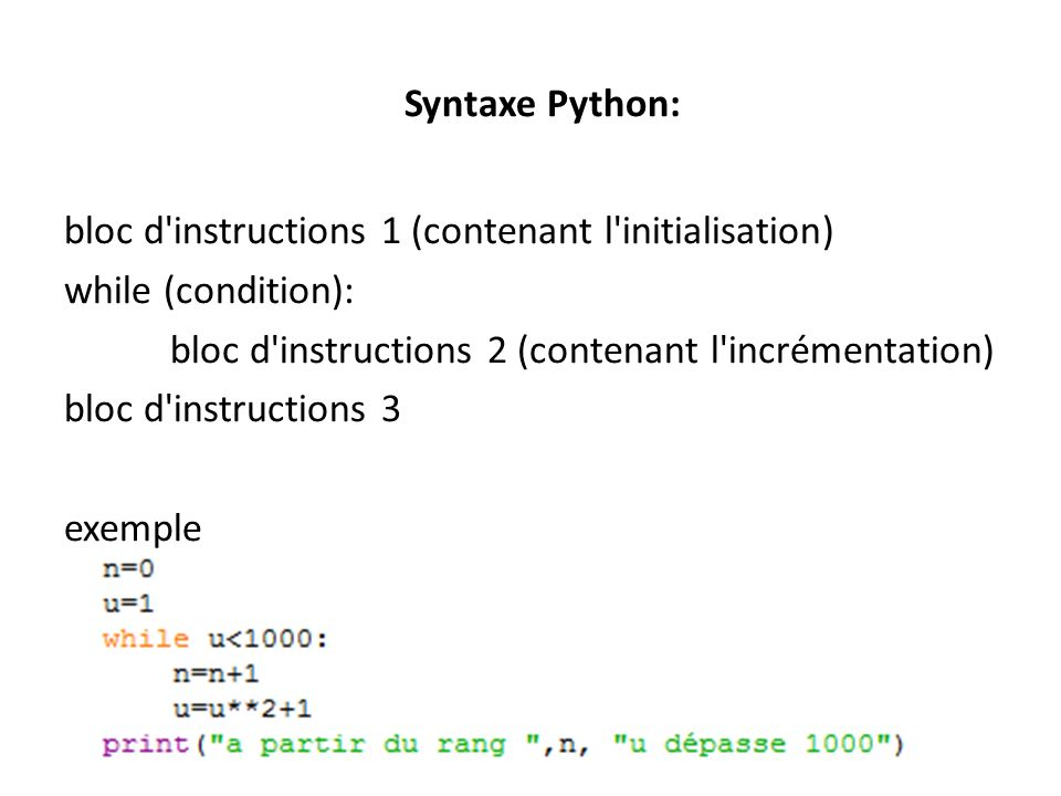 Syntaxe Python: bloc d'instructions 1 (contenant l'initialisation) while (condition): bloc d'instructions 2 (contenant l'incrémentation) bloc d'instru