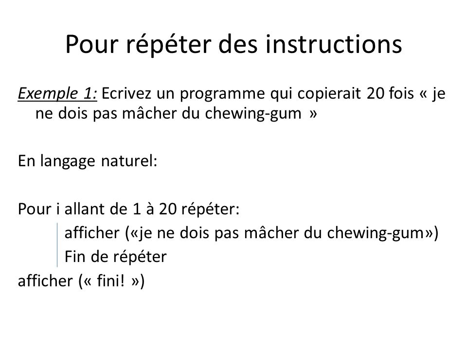 Pour répéter des instructions Exemple 1: Ecrivez un programme qui copierait 20 fois « je ne dois pas mâcher du chewing-gum » En langage naturel: Pour i allant de 1 à 20 répéter: afficher («je ne dois pas mâcher du chewing-gum») Fin de répéter afficher (« fini.