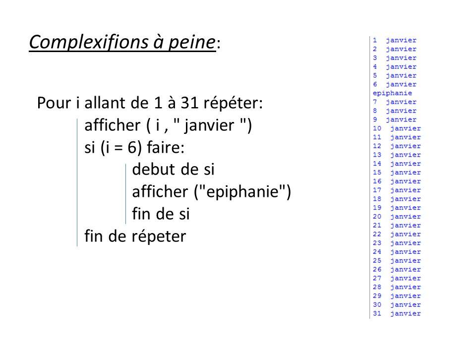 Complexifions à peine : Pour i allant de 1 à 31 répéter: afficher ( i, janvier ) si (i = 6) faire: debut de si afficher ( epiphanie ) fin de si fin de répeter