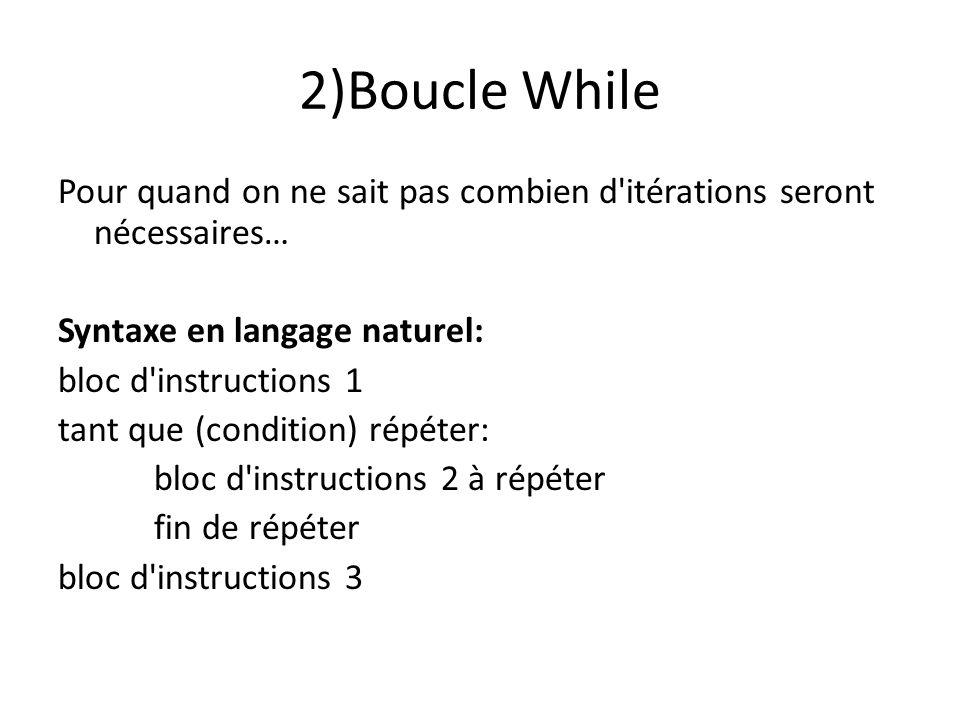 2)Boucle While Pour quand on ne sait pas combien d itérations seront nécessaires… Syntaxe en langage naturel: bloc d instructions 1 tant que (condition) répéter: bloc d instructions 2 à répéter fin de répéter bloc d instructions 3