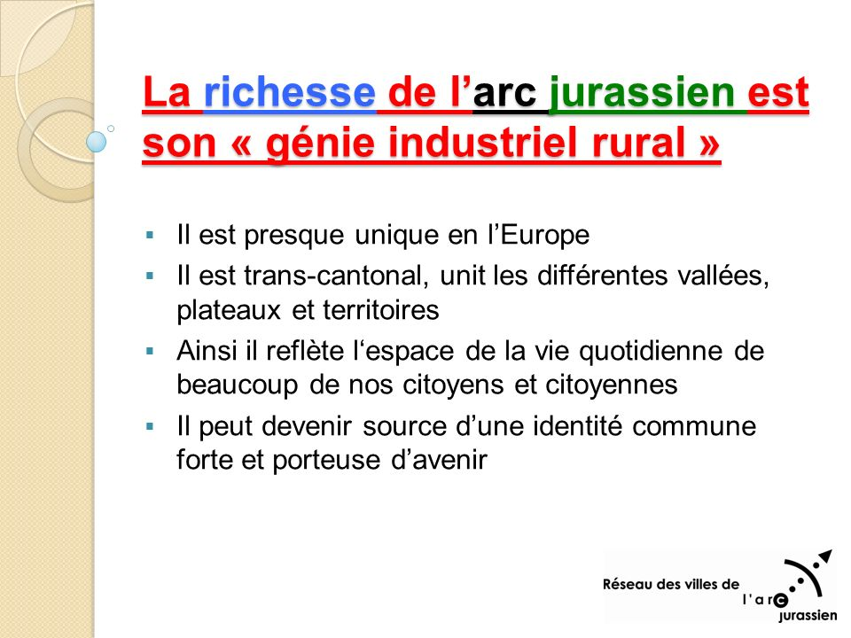 La richesse de larc jurassien est son « génie industriel rural » Il est presque unique en lEurope Il est trans-cantonal, unit les différentes vallées, plateaux et territoires Ainsi il reflète lespace de la vie quotidienne de beaucoup de nos citoyens et citoyennes Il peut devenir source dune identité commune forte et porteuse davenir