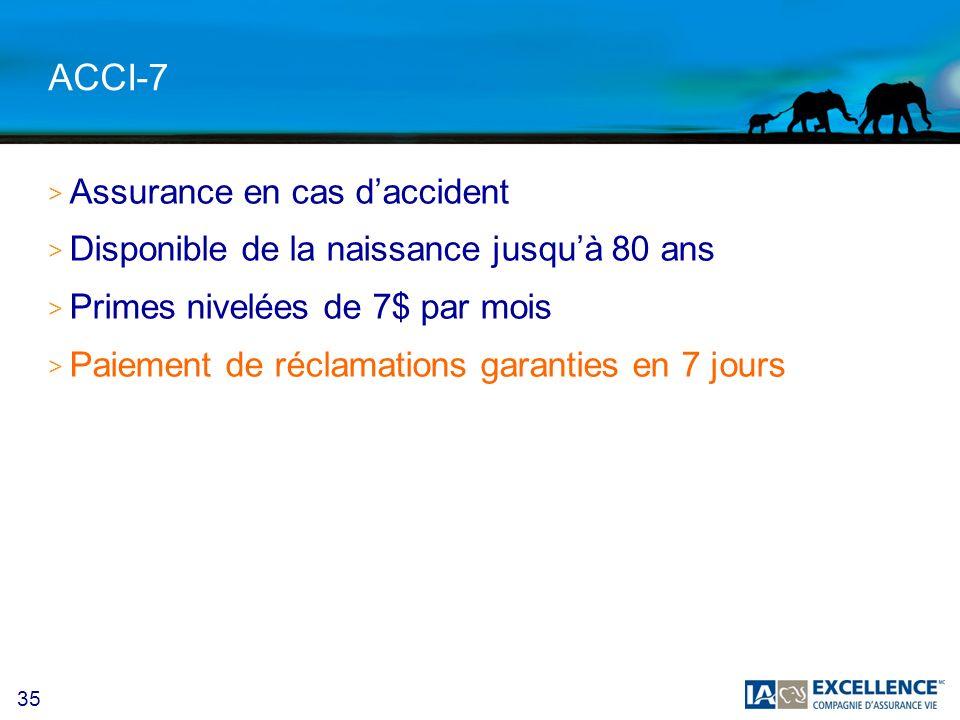 35 ACCI-7 > Assurance en cas daccident > Disponible de la naissance jusquà 80 ans > Primes nivelées de 7$ par mois > Paiement de réclamations garanties en 7 jours