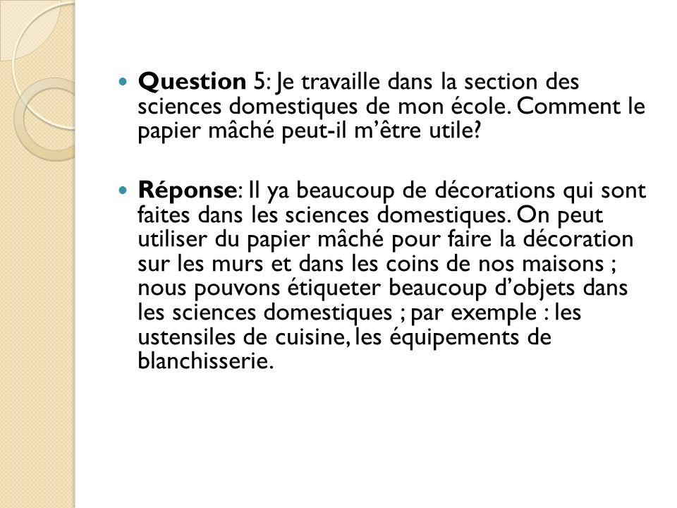 Question 5: Je travaille dans la section des sciences domestiques de mon école. Comment le papier mâché peut-il mêtre utile? Réponse: Il ya beaucoup d