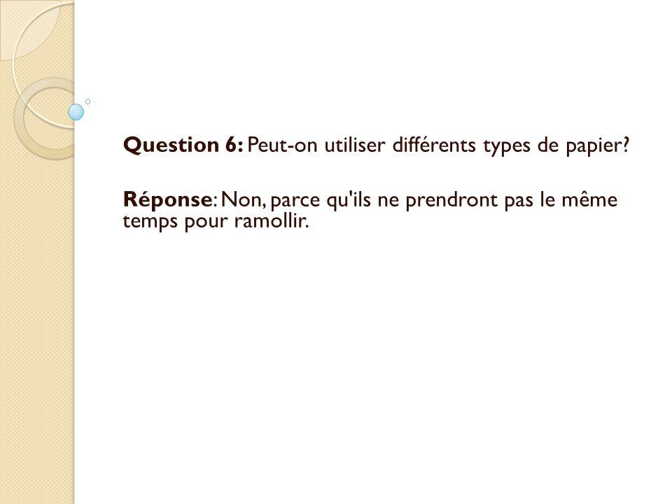 Question 6: Peut-on utiliser différents types de papier? Réponse: Non, parce qu'ils ne prendront pas le même temps pour ramollir.