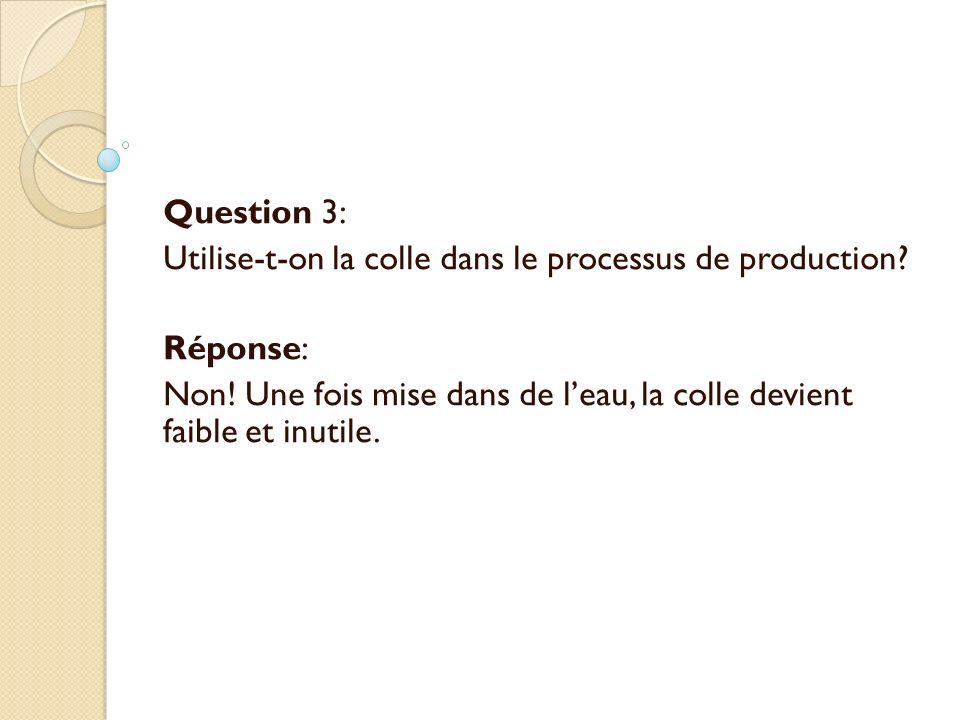 Question 3: Utilise-t-on la colle dans le processus de production? Réponse: Non! Une fois mise dans de leau, la colle devient faible et inutile.