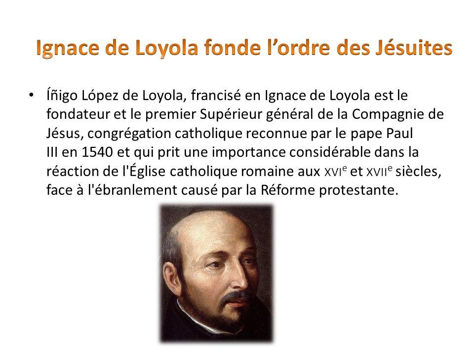 Íñigo López de Loyola, francisé en Ignace de Loyola est le fondateur et le premier Supérieur général de la Compagnie de Jésus, congrégation catholique
