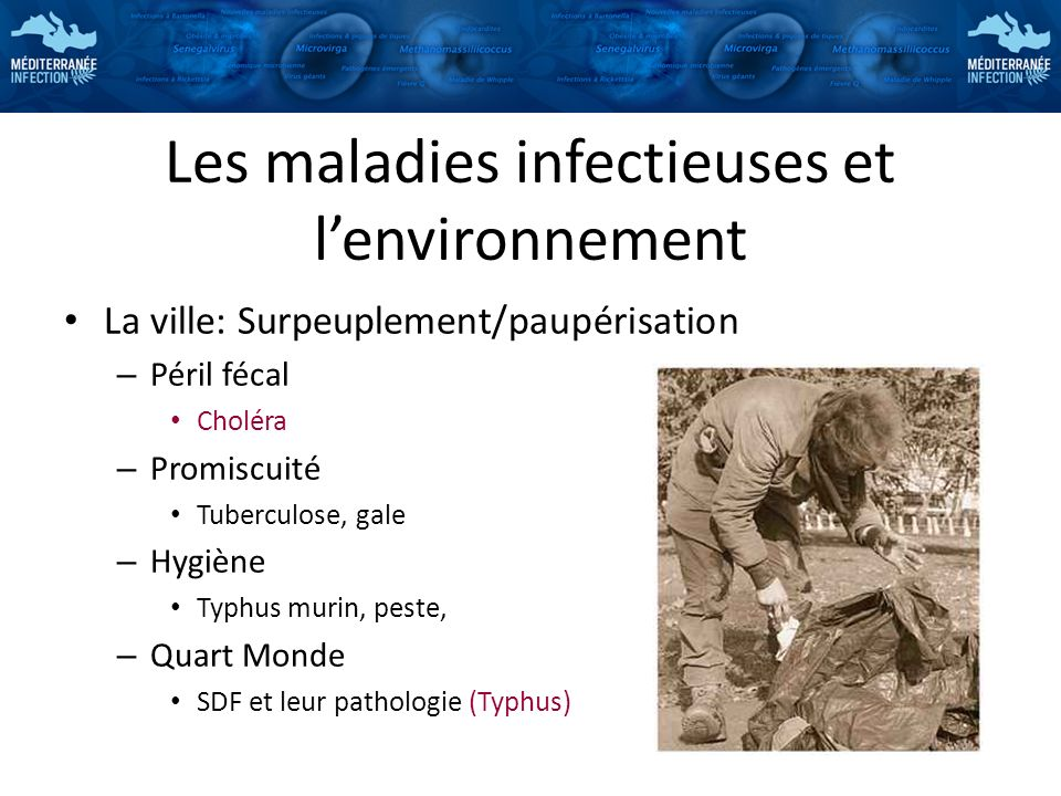 Les maladies infectieuses et lenvironnement La ville: Surpeuplement/paupérisation – Péril fécal Choléra – Promiscuité Tuberculose, gale – Hygiène Typh