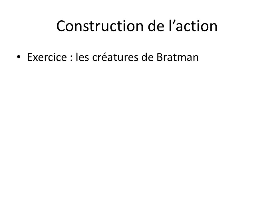 Construction de laction Exercice : les créatures de Bratman