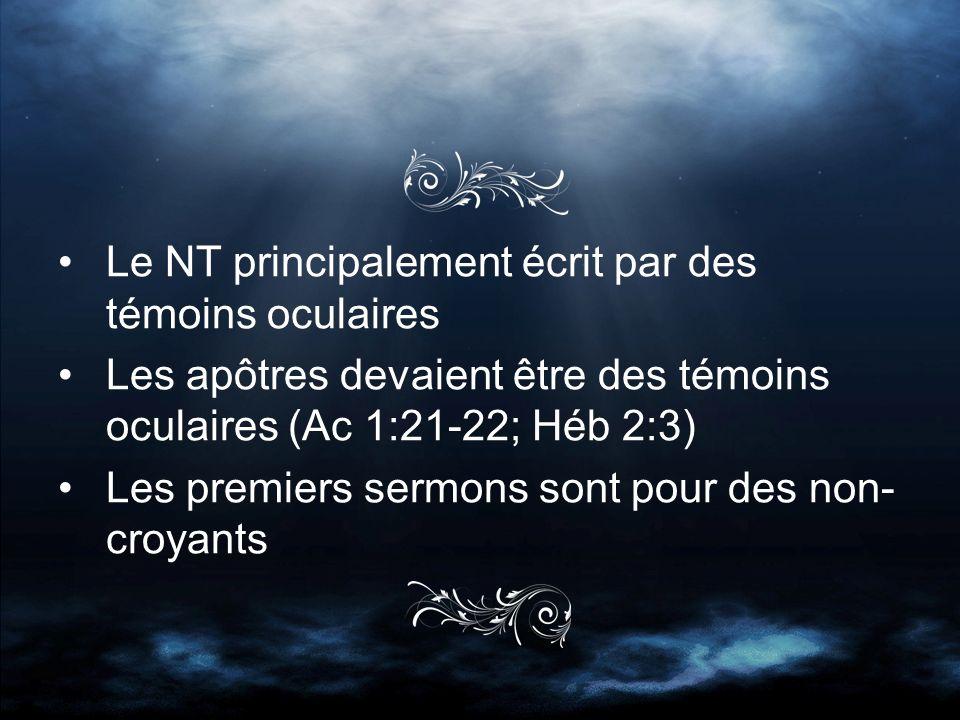Le NT principalement écrit par des témoins oculaires Les apôtres devaient être des témoins oculaires (Ac 1:21-22; Héb 2:3) Les premiers sermons sont pour des non- croyants