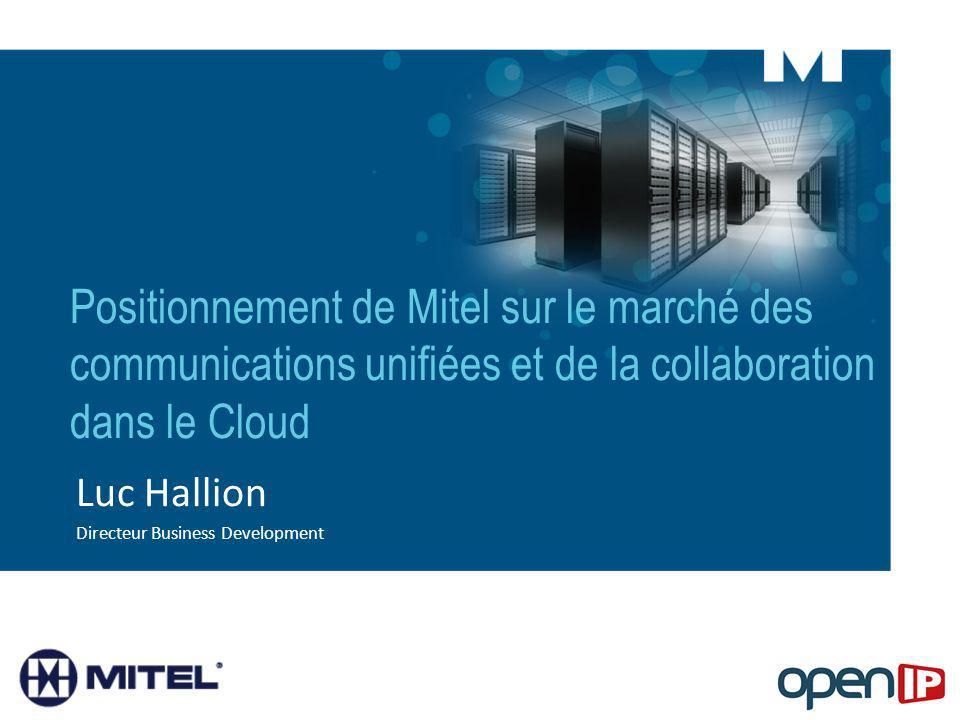 Positionnement de Mitel sur le marché des communications unifiées et de la collaboration dans le Cloud Luc Hallion Directeur Business Development