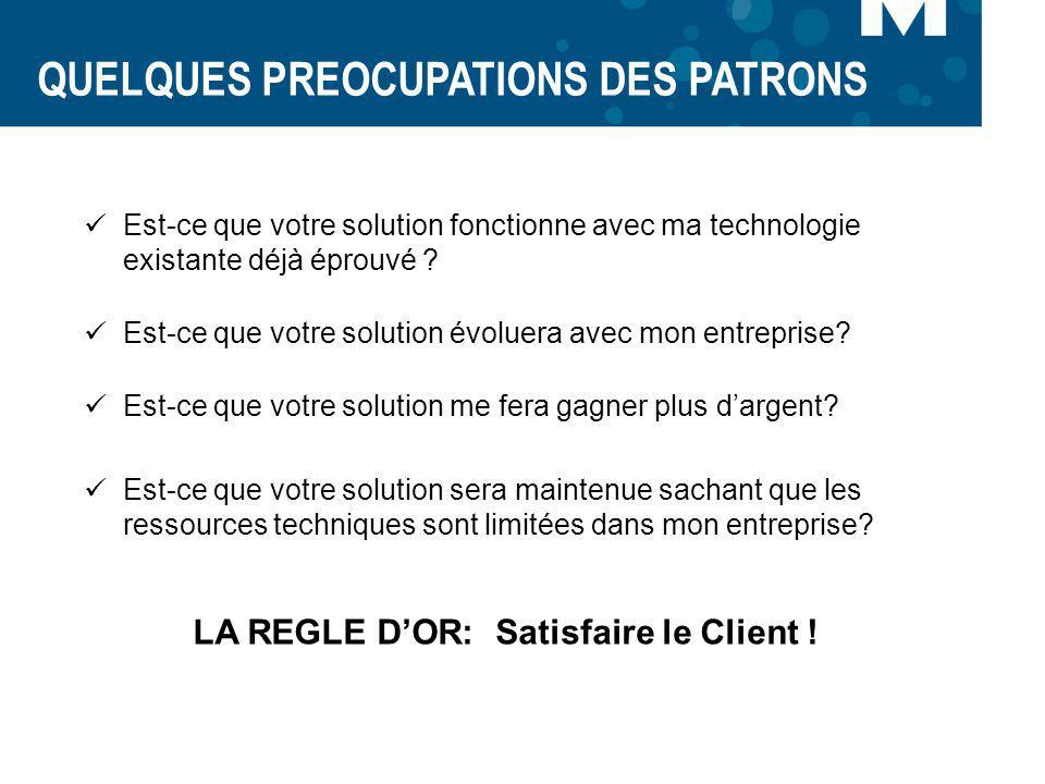 QUELQUES PREOCUPATIONS DES PATRONS LA REGLE DOR: Satisfaire le Client ! Est-ce que votre solution fonctionne avec ma technologie existante déjà éprouv