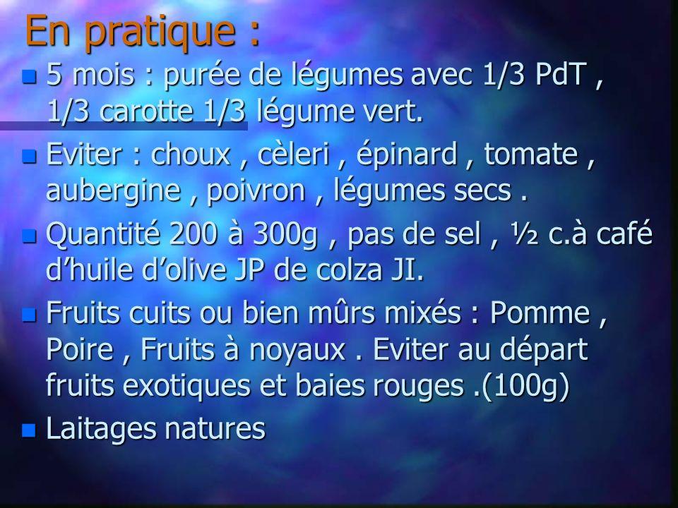 En pratique : n 5 mois : purée de légumes avec 1/3 PdT, 1/3 carotte 1/3 légume vert. n Eviter : choux, cèleri, épinard, tomate, aubergine, poivron, lé