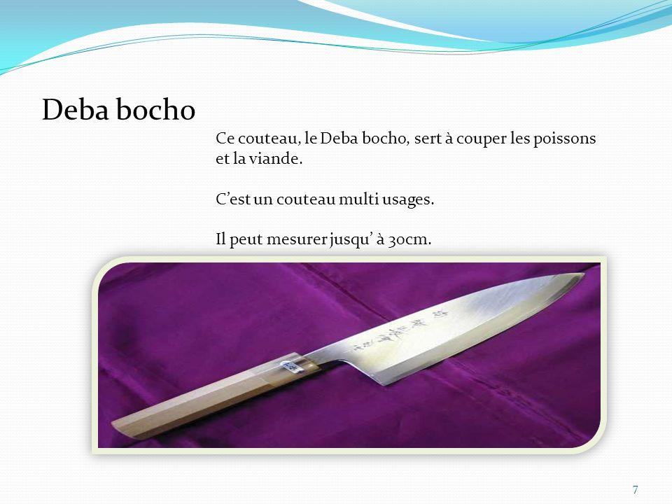 8 Le Sashimi bocho regroupe tous les couteaux qui servent uniquement à couper le poisson, comme les couteaux suivants: le Tako hiki et le Yanagi ba bocho, le Unagisaki bocho, le Sushikiri bocho, le Fuguhiki bocho, et le Oroshi bocho.