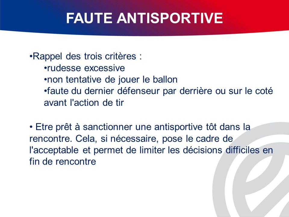 FAUTE ANTISPORTIVE Rappel des trois critères : rudesse excessive non tentative de jouer le ballon faute du dernier défenseur par derrière ou sur le co