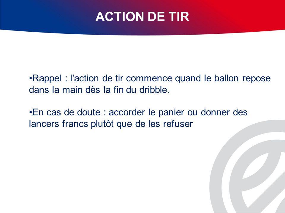 ACTION DE TIR Rappel : l'action de tir commence quand le ballon repose dans la main dès la fin du dribble. En cas de doute : accorder le panier ou don