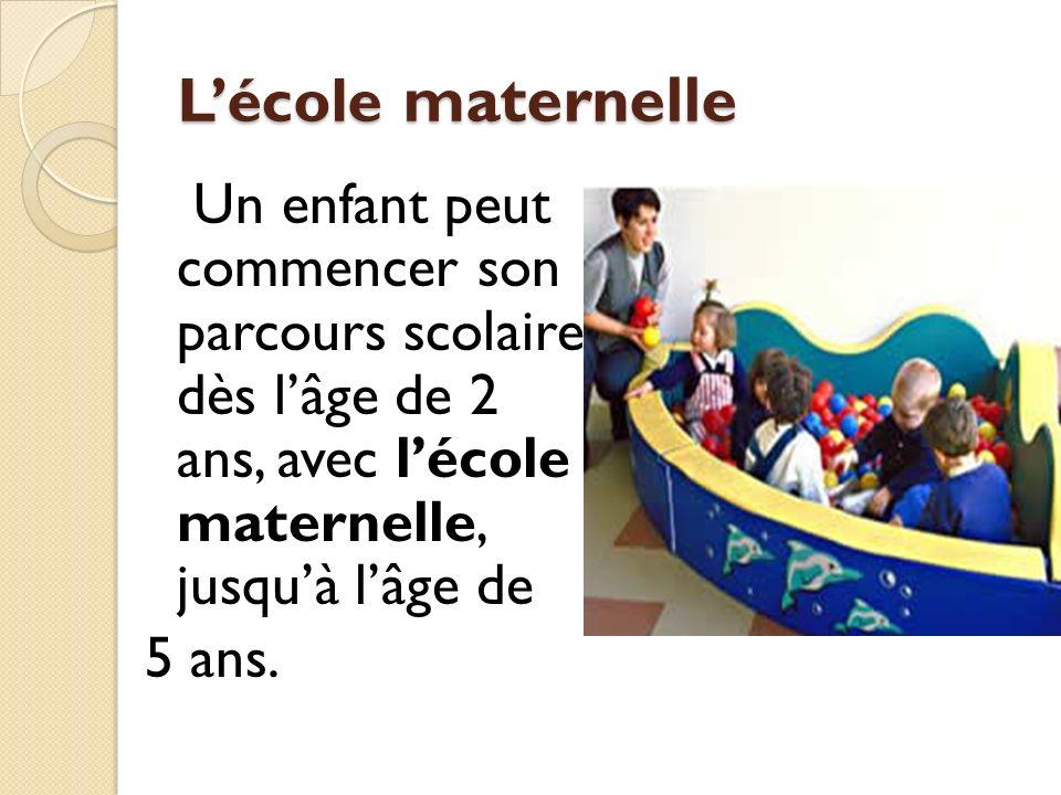 Lécole maternelle Un enfant peut commencer son parcours scolaire dès lâge de 2 ans, avec lécole maternelle, jusquà lâge de 5 ans.
