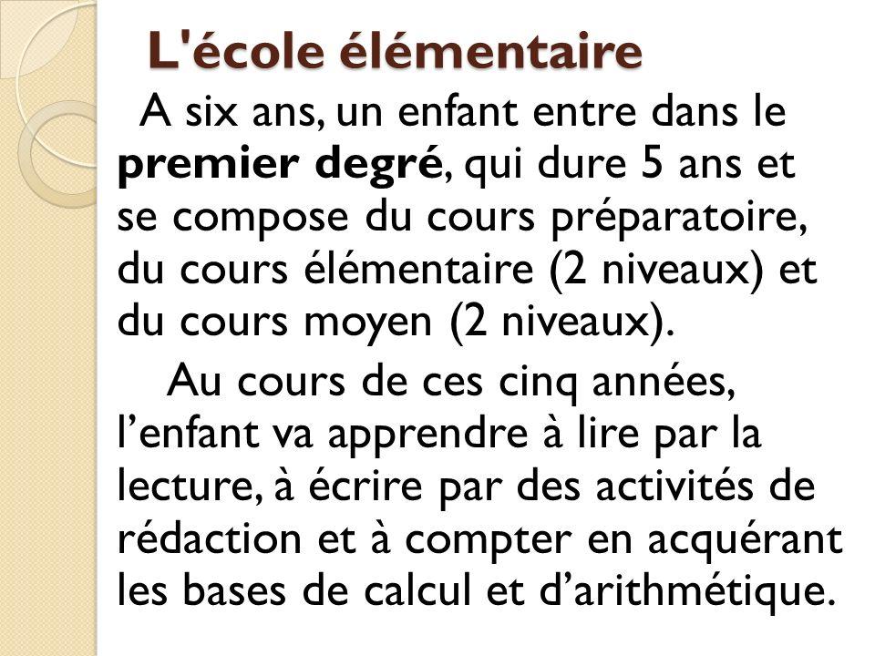 L'école élémentaire A six ans, un enfant entre dans le premier degré, qui dure 5 ans et se compose du cours préparatoire, du cours élémentaire (2 nive
