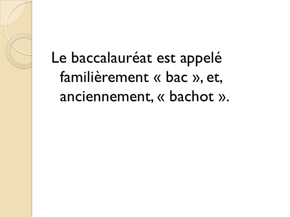 Le baccalauréat est appelé familièrement « bac », et, anciennement, « bachot ».