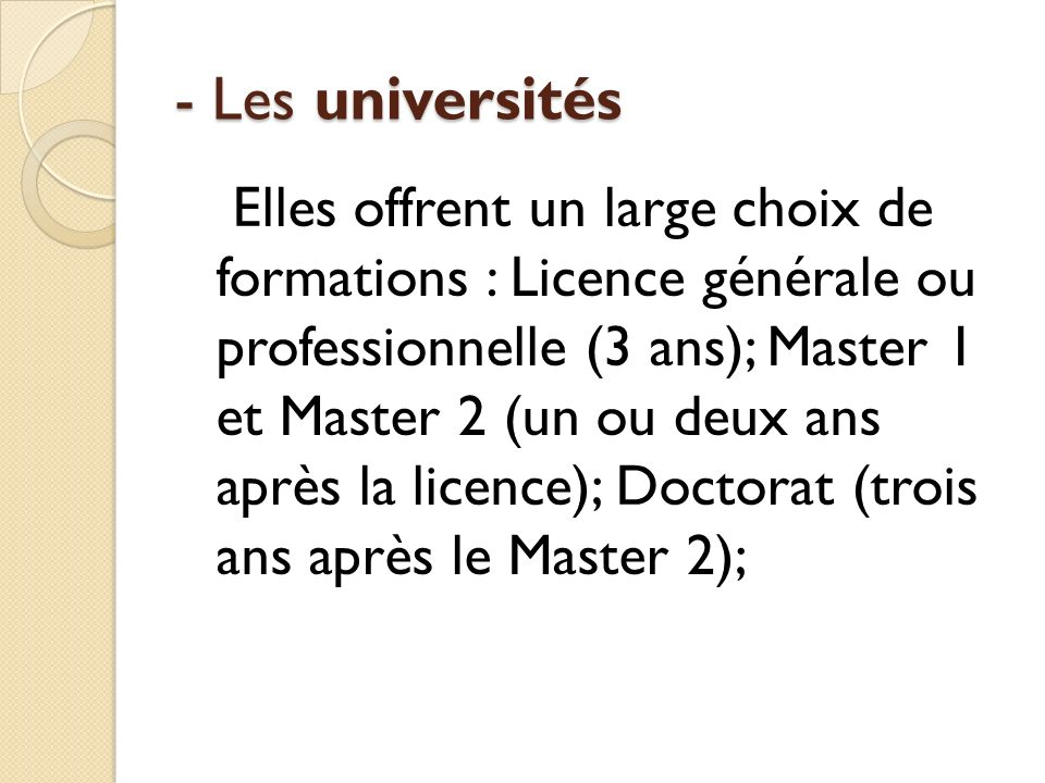 - Les universités Elles offrent un large choix de formations : Licence générale ou professionnelle (3 ans); Master 1 et Master 2 (un ou deux ans après