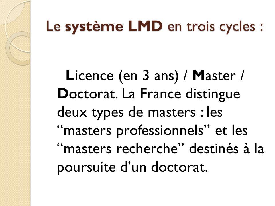 Le système LMD en trois cycles : Licence (en 3 ans) / Master / Doctorat. La France distingue deux types de masters : les masters professionnels et les