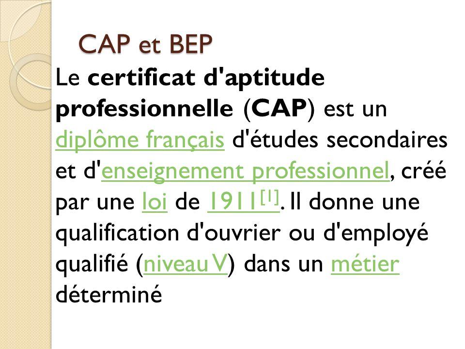 CAP et BEP Le certificat d'aptitude professionnelle (CAP) est un diplôme français d'études secondaires et d'enseignement professionnel, créé par une l