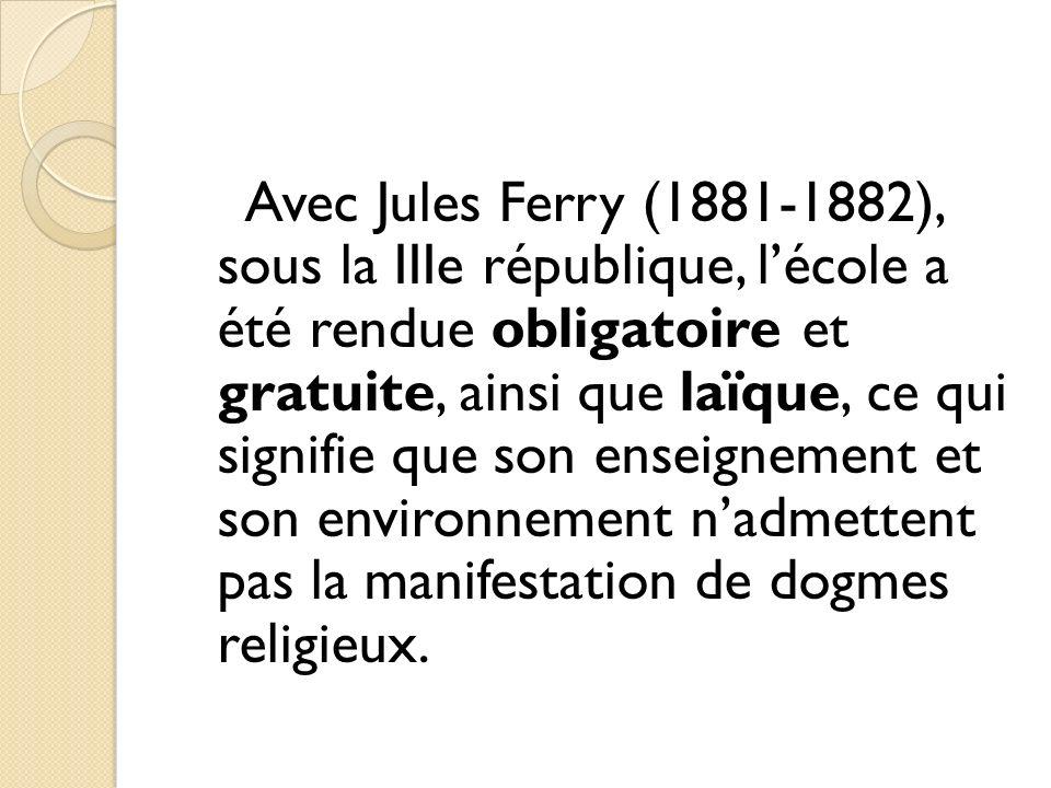 Avec Jules Ferry (1881-1882), sous la IIIe république, lécole a été rendue obligatoire et gratuite, ainsi que laïque, ce qui signifie que son enseigne