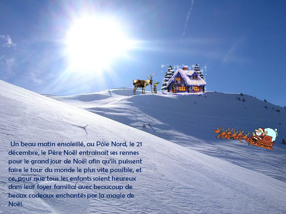 . Un beau matin ensoleillé, au Pôle Nord, le 21 décembre, le Père Noël entrainait ses rennes pour le grand jour de Noël afin quils puissent faire le tour du monde le plus vite possible, et ce, pour que tous les enfants soient heureux dans leur foyer familial avec beaucoup de beaux cadeaux enchantés par la magie de Noël.