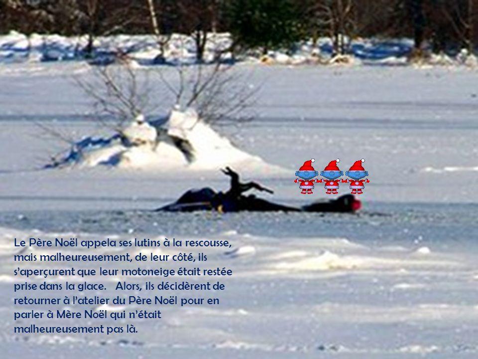 Le Père Noël appela ses lutins à la rescousse, mais malheureusement, de leur côté, ils saperçurent que leur motoneige était restée prise dans la glace.