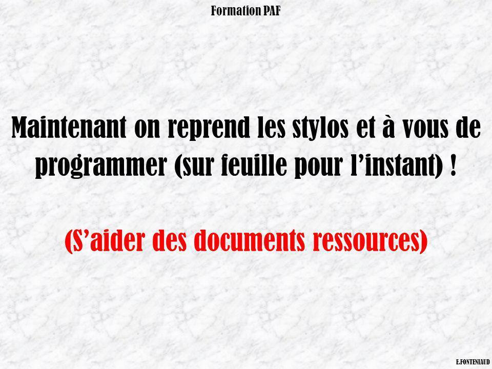 Maintenant on reprend les stylos et à vous de programmer (sur feuille pour linstant) ! (Saider des documents ressources) Formation PAF E.FONTENIAUD