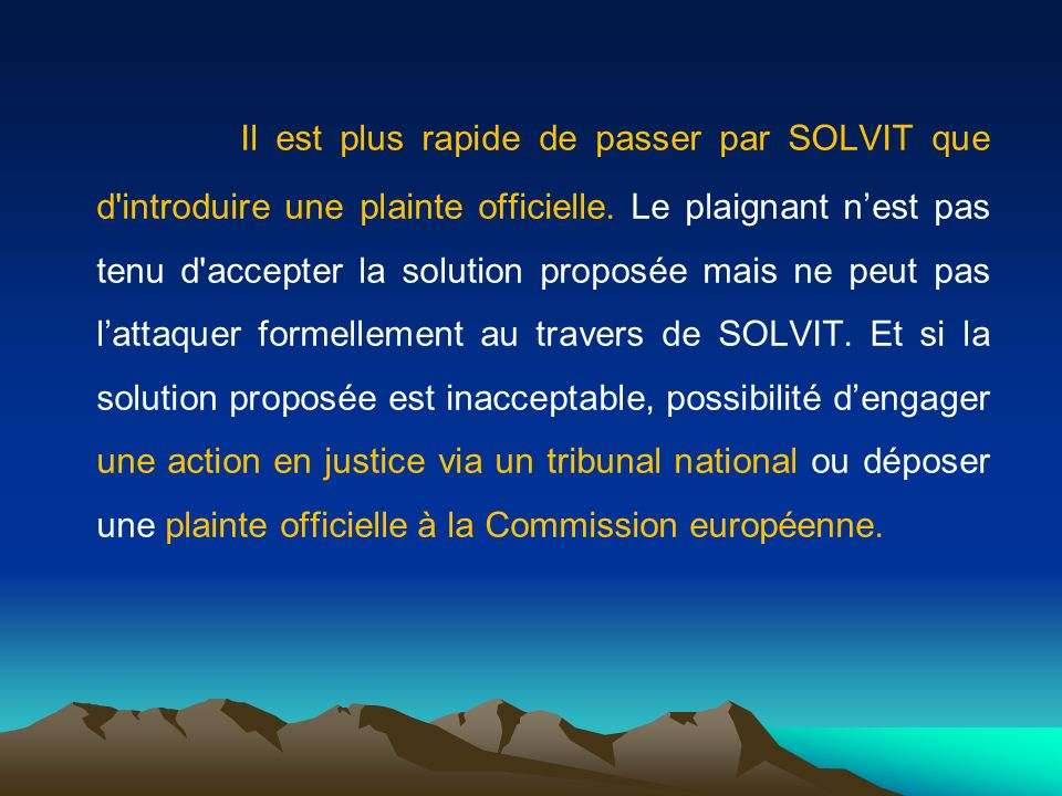 Il est plus rapide de passer par SOLVIT que d'introduire une plainte officielle. Le plaignant nest pas tenu d'accepter la solution proposée mais ne pe