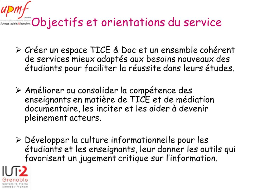 Objectifs et orientations du service Créer un espace TICE & Doc et un ensemble cohérent de services mieux adaptés aux besoins nouveaux des étudiants pour faciliter la réussite dans leurs études.