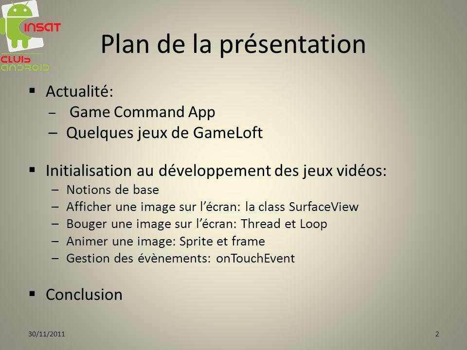 Plan de la présentation Actualité: – G– Game Command App –Q–Quelques jeux de GameLoft Initialisation au développement des jeux vidéos: –N–Notions de base –A–Afficher une image sur lécran: la class SurfaceView –B–Bouger une image sur lécran: Thread et Loop –A–Animer une image: Sprite et frame –G–Gestion des évènements: onTouchEvent Conclusion 30/11/20112