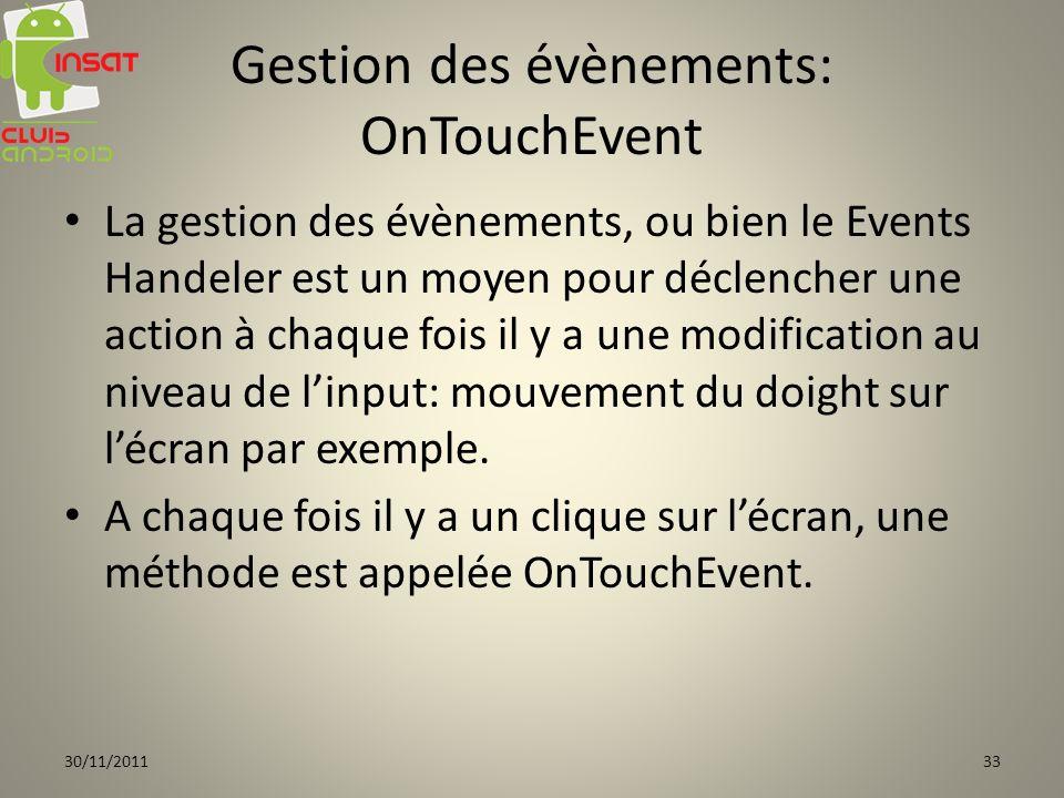 Gestion des évènements: OnTouchEvent La gestion des évènements, ou bien le Events Handeler est un moyen pour déclencher une action à chaque fois il y a une modification au niveau de linput: mouvement du doight sur lécran par exemple.