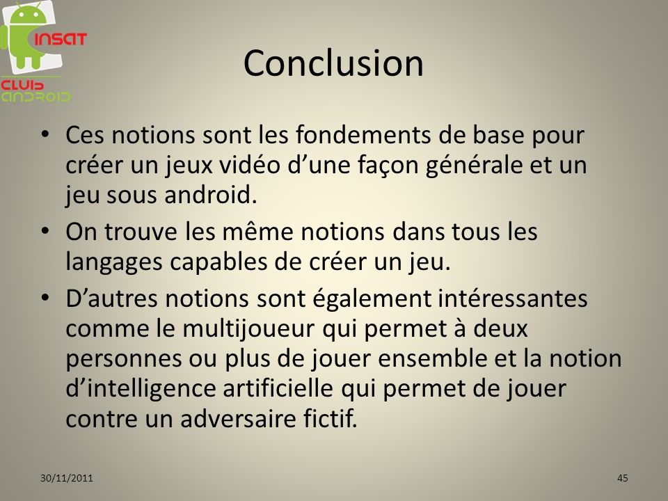 Conclusion Ces notions sont les fondements de base pour créer un jeux vidéo dune façon générale et un jeu sous android. On trouve les même notions dan