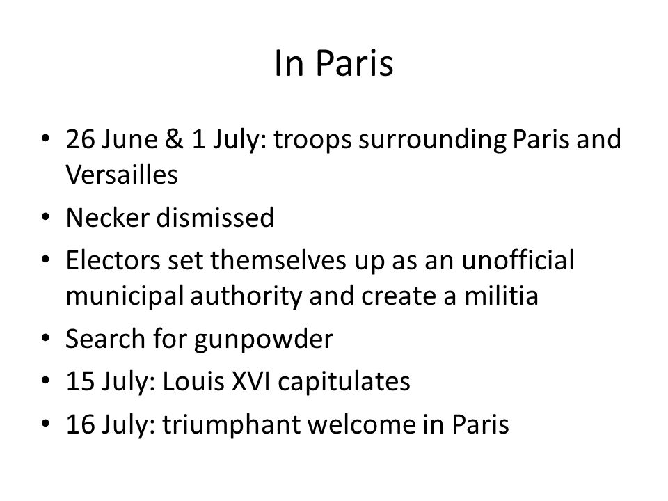 In Paris 26 June & 1 July: troops surrounding Paris and Versailles Necker dismissed Electors set themselves up as an unofficial municipal authority and create a militia Search for gunpowder 15 July: Louis XVI capitulates 16 July: triumphant welcome in Paris
