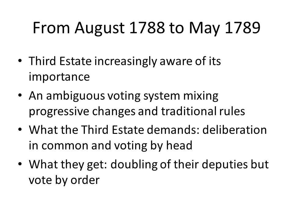 From August 1788 to May 1789 Third Estate increasingly aware of its importance An ambiguous voting system mixing progressive changes and traditional rules What the Third Estate demands: deliberation in common and voting by head What they get: doubling of their deputies but vote by order