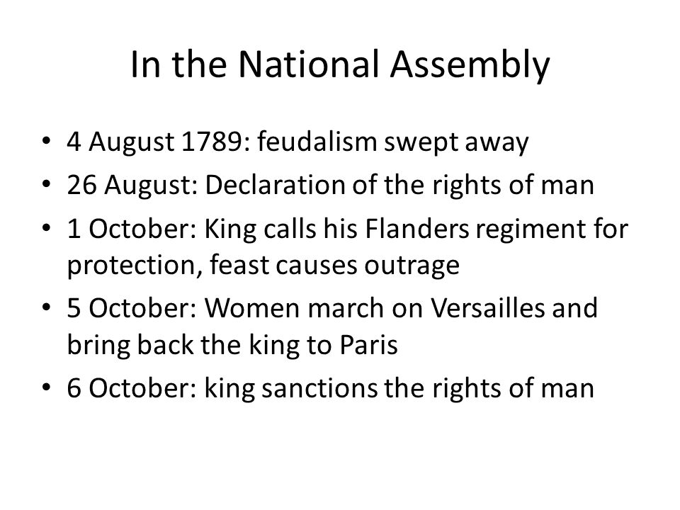 In the National Assembly 4 August 1789: feudalism swept away 26 August: Declaration of the rights of man 1 October: King calls his Flanders regiment for protection, feast causes outrage 5 October: Women march on Versailles and bring back the king to Paris 6 October: king sanctions the rights of man