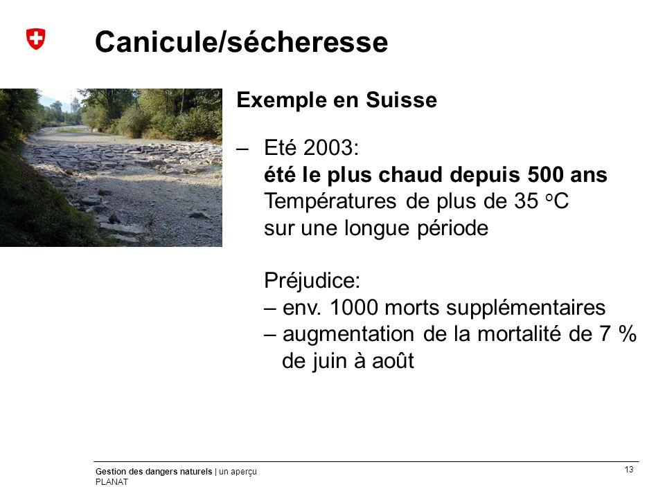 13 Gestion des dangers naturels | un aperçu PLANAT Exemple en Suisse –Eté 2003: été le plus chaud depuis 500 ans Températures de plus de 35 o C sur un