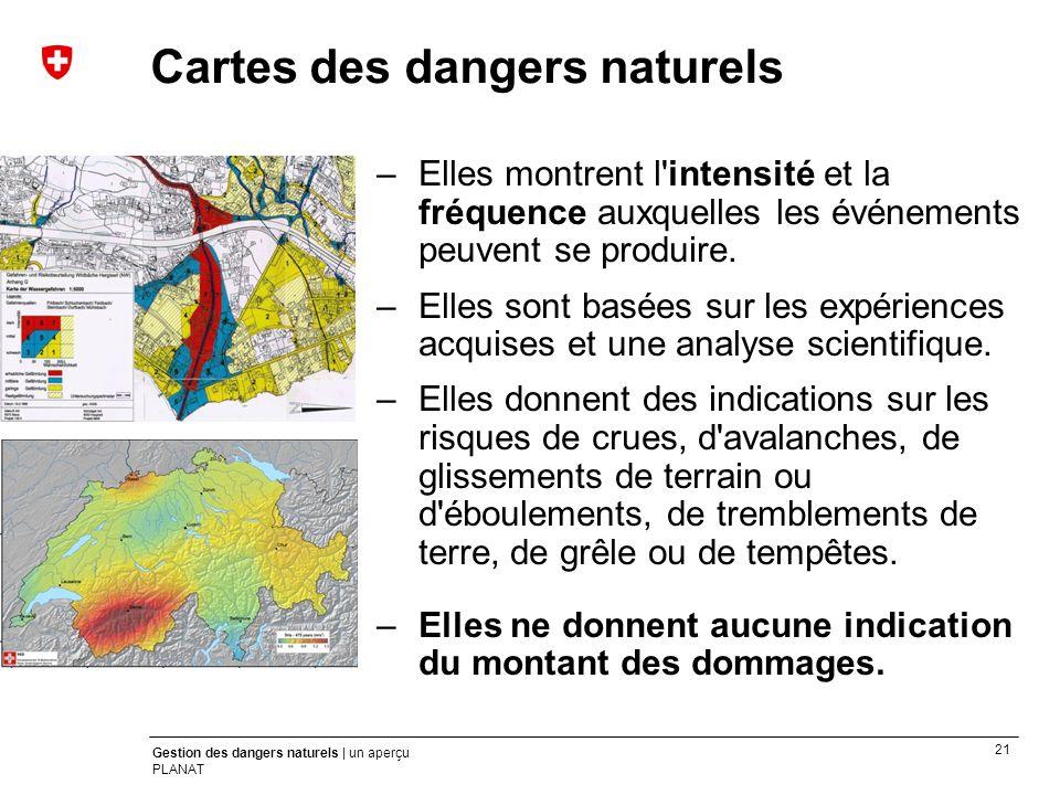 21 Gestion des dangers naturels | un aperçu PLANAT –Elles montrent l'intensité et la fréquence auxquelles les événements peuvent se produire. –Elles s