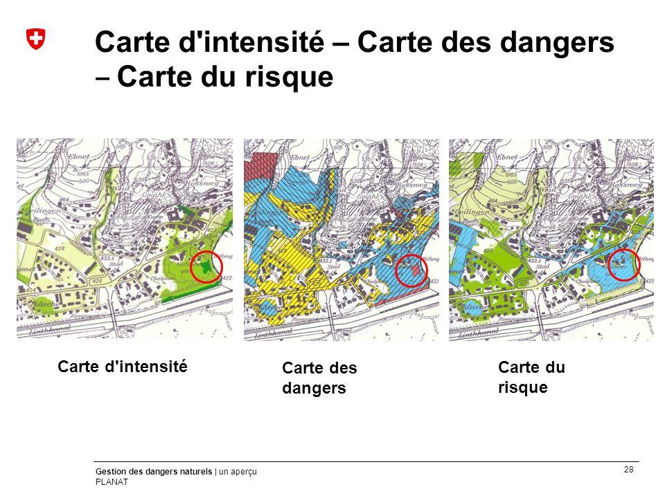 28 Gestion des dangers naturels | un aperçu PLANAT Carte d'intensité – Carte des dangers Carte du risque Carte des dangers Carte du risque Carte d'int