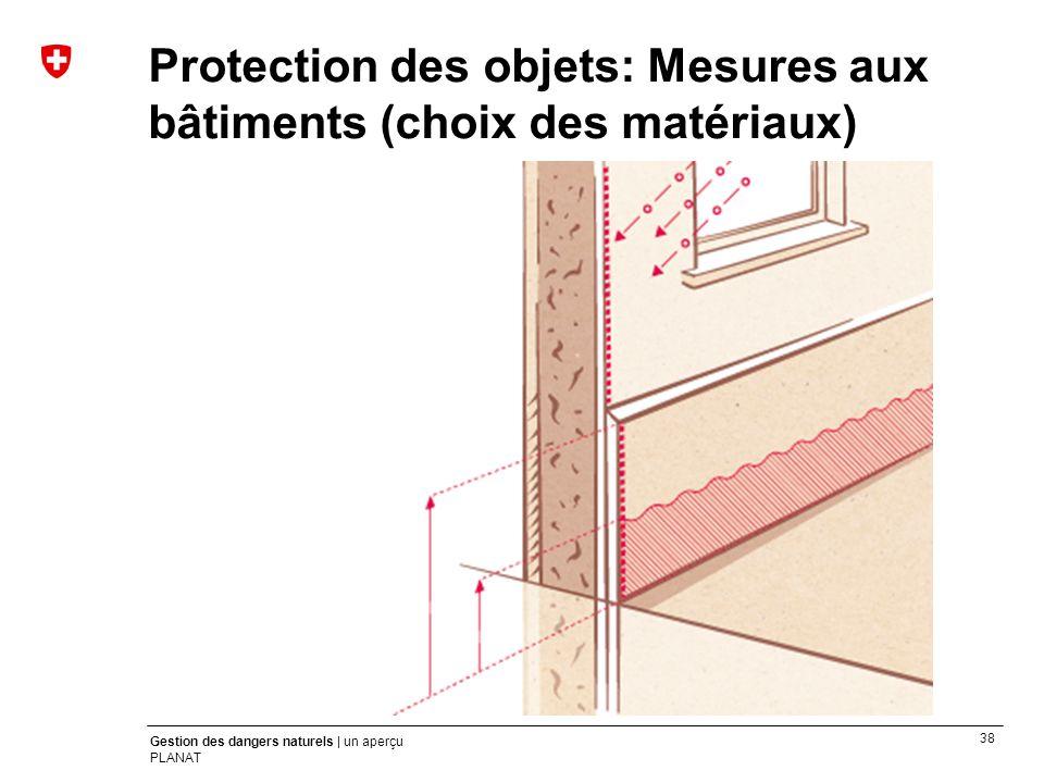 38 Gestion des dangers naturels | un aperçu PLANAT Protection des objets: Mesures aux bâtiments (choix des matériaux)